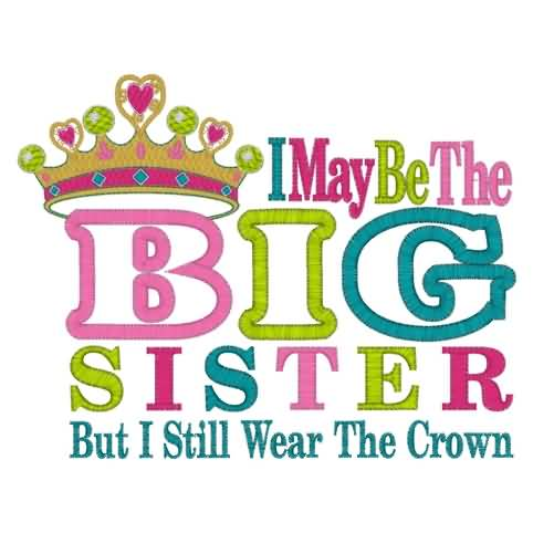 Little Big Quotes I may be the big sister but i still wear the crown