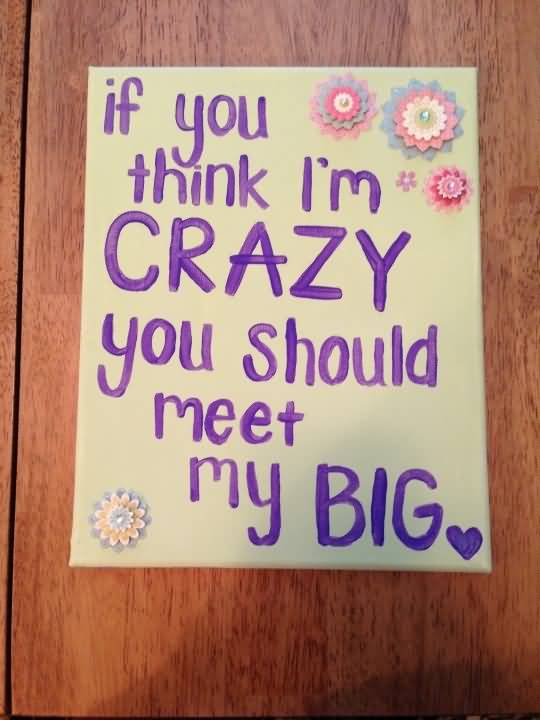 Little Big Quotes If you think i'm crazy you should meet my big