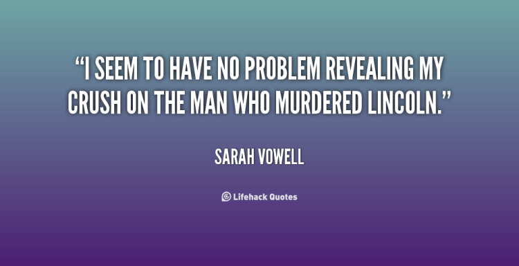 MCM Quotes I seem to have no problem revealing my crush on the man Sarah Vowell
