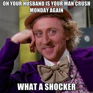 MCM Sayings Oh your husband is your man crush monday again what a shocker
