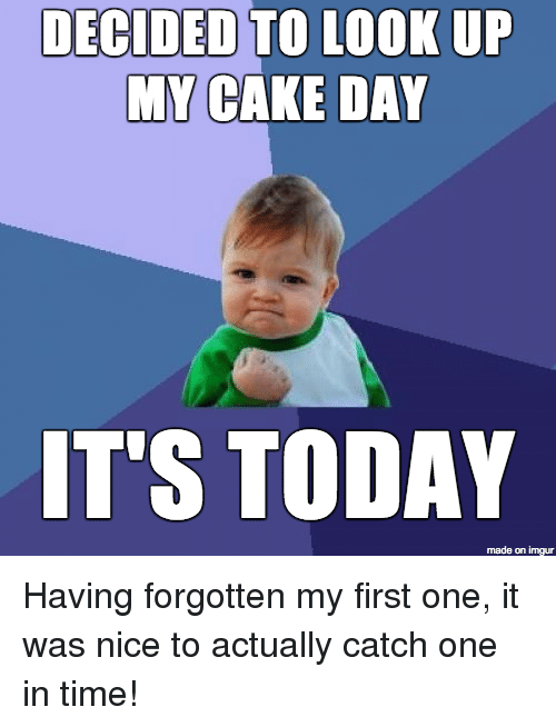 Meme Decied To Look Up My Cake Day Its Today Picture