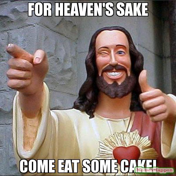 Meme For Heaven Sake Come Eat Some Cake Photo