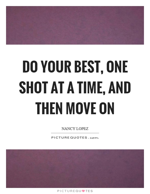 Move On Quotes Do Your Best One Shot At A Time And Then Move ON