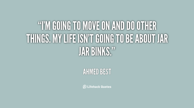 Move On Quotes I'm Going To Move On And Do Other Things My Life Isn't Going To Be About Jar Jar Binks