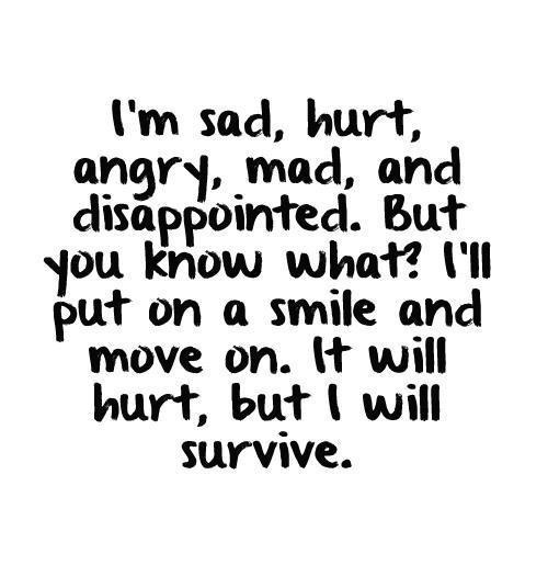 Move On Quotes I'm Sad Hurt Angry Mad And Disappointed But You Know What I'll Put On A Smile And Move On It Will Hurt But I Will Survive