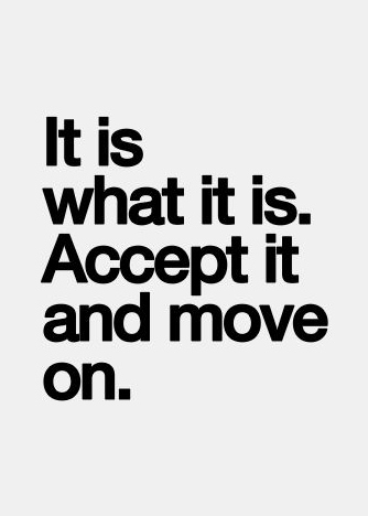 Move On Quotes It Is What It Is Accept It And Move On
