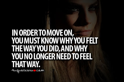 Move On saying in order to move on you must know why you felt you no longer need to feel that way