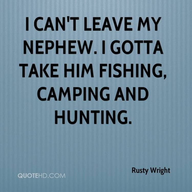 Nephew Quotes I can't leave my nephew. I gotta take him fishing, camping and hunting