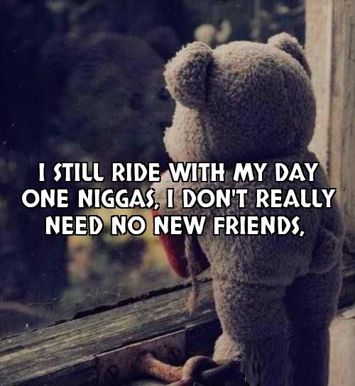 Nigga Quotes I still ride with my day one niggas i don't really need no new friends