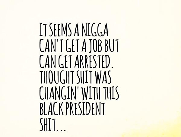 Nigga Quotes It seems a nigga can't get a job but can get arrested through shit was changin with this black president
