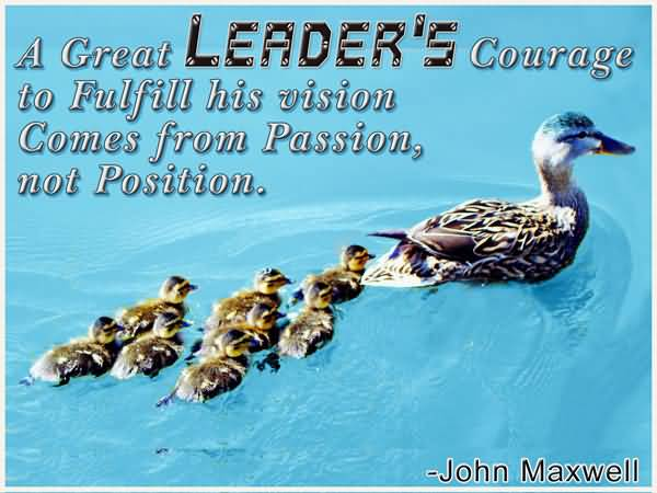 Passion Quotes A Great Leader's Courage To Fulfill His Cision Comes From Passion John Maxwell