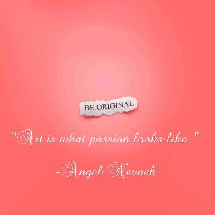 Passion Sayings Art Is What Passion Looks Like Angel Nevaeh