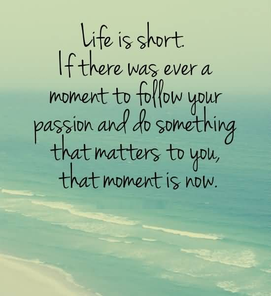 Passion Sayings Life Is Short If There Was Ever A Moment To Follow Your Passion