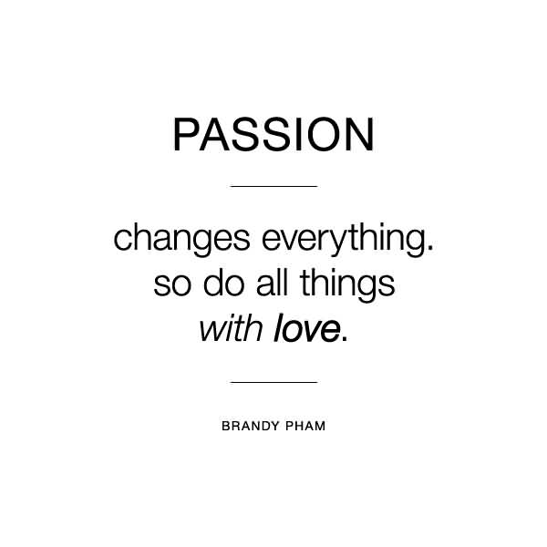 Passion Sayings Passion Changes Everything So Do All Things With Love Brandy Pham