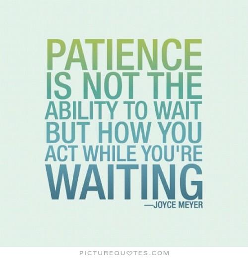 Patience Quotes patience is not the ability to wait but how you act while you're waiting
