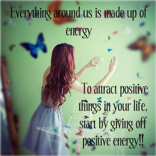 Positive Quotes everything around us is made up of energy to attract positive things in your life start by giving off positive energy