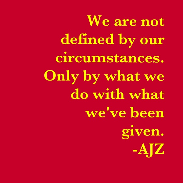 Positive Quotes we are not defined by our circumstances only by what we do with what we've been given