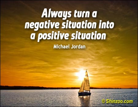 Positive Sayings always turn a negative situation into a positive situation