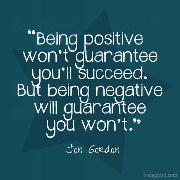 Positive Sayings being positive won't guarantee you'll succeed but being negative will guarantee you won't