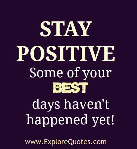 Positive Sayings stay positive some of your best day haven't happened yet