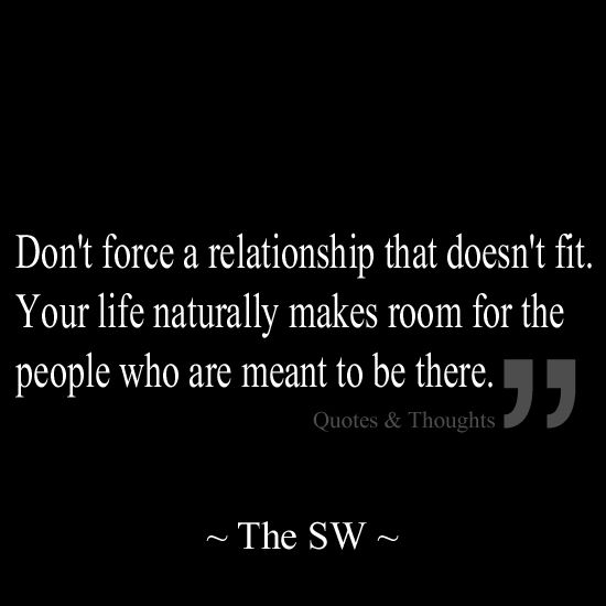 Relationship Quotes don't force a relationship that doesn't fit your life naturally makes room for the people who are meant to be there