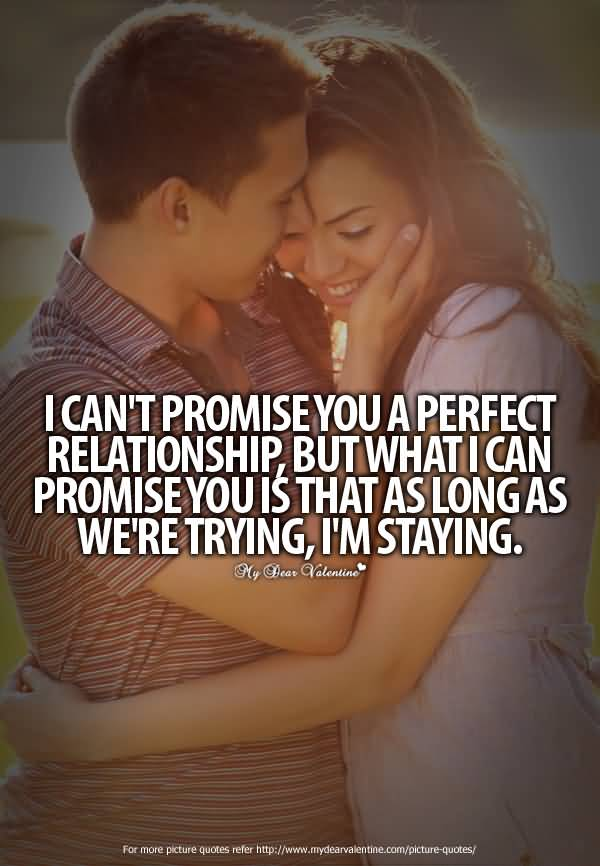 Relationship Quotes i can't promise you a perfect relationship but what i can promise you is that as long as