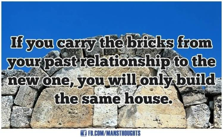 Relationship Quotes if you carry the bricks from your past relationship to the new one