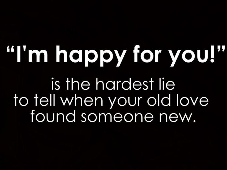 Relationship sayings i'm hapy for you is the hardest lie to tell when your old love found someone new