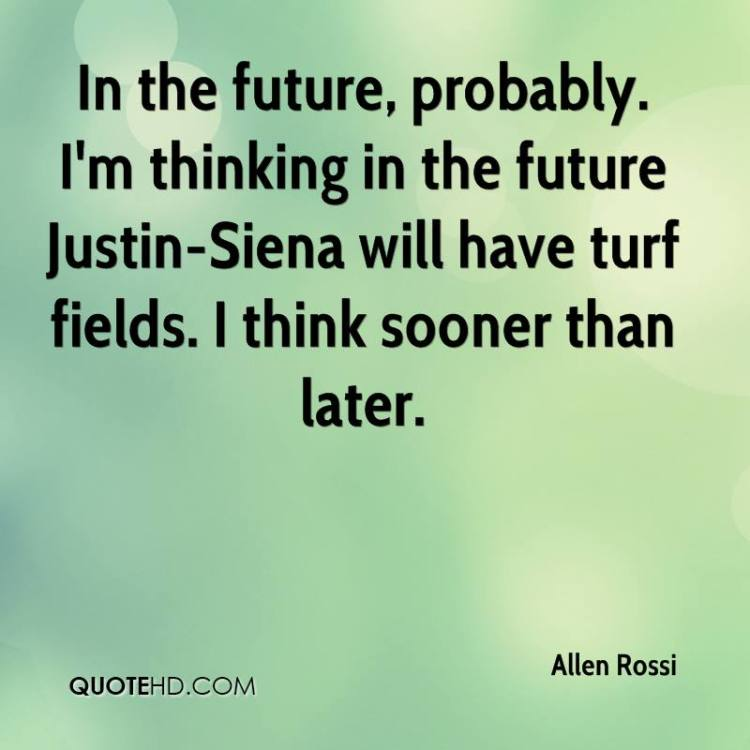 Relationship sayings in the future probably i'm thinking in the future Justin sienna will have turf fields i think sooner than later