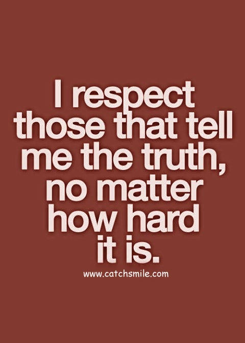 Respect Quotes i respect those that tell me the truth no matter how hard it is
