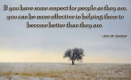 Respect Quotes if you have some respect for people as they are you can be more effective in helping them to become