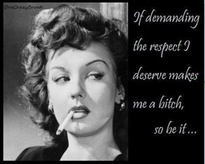 Respect Quotes it demanding the respect i deserve make me a bitch so be it