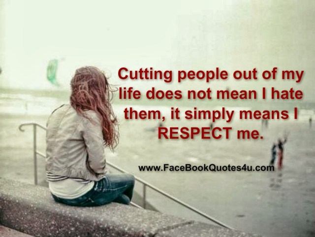 Respect Sayings cutting people cut of my life does not mean i hate them it simply means i respect me
