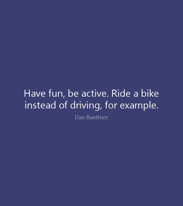 Ride Sayings Have fun, be active. Ride a bike instead of driving, for example. Dan Buettner