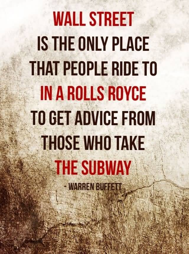 Ride Sayings Wall Street is the only place that people ride to in a Rolls Royce to get advice from those who take the subway. Warren Buffett