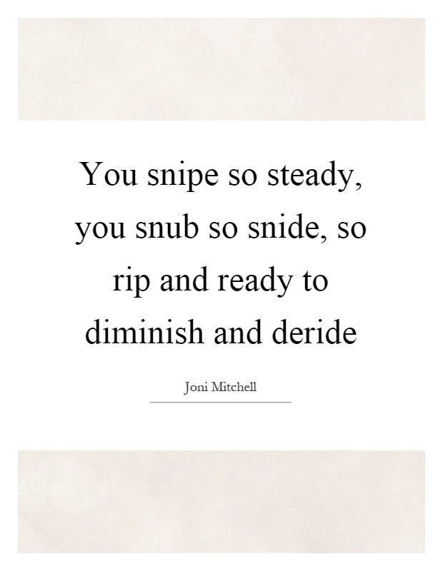 Rip Quotes You snipe so steady you snub so snide so rip and ready to diminish and deride Joni Mitchell