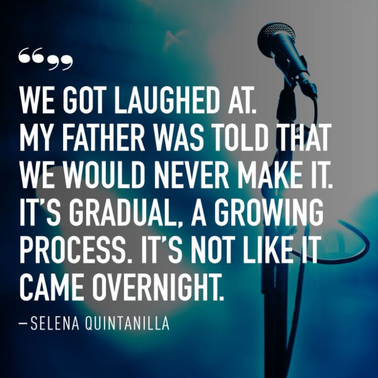 Selena Quintanilla Quotes We got laughed at my father was told that we would never make it Selena Quintanilla