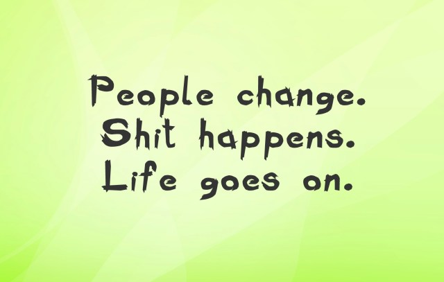 Shit Quotes People Change Shit Happens Life Goes On