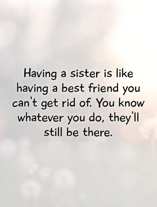 Sister In Law Quotes Having a sister is like having a best friend you cant get rid of you know whatever you do they'll still be there