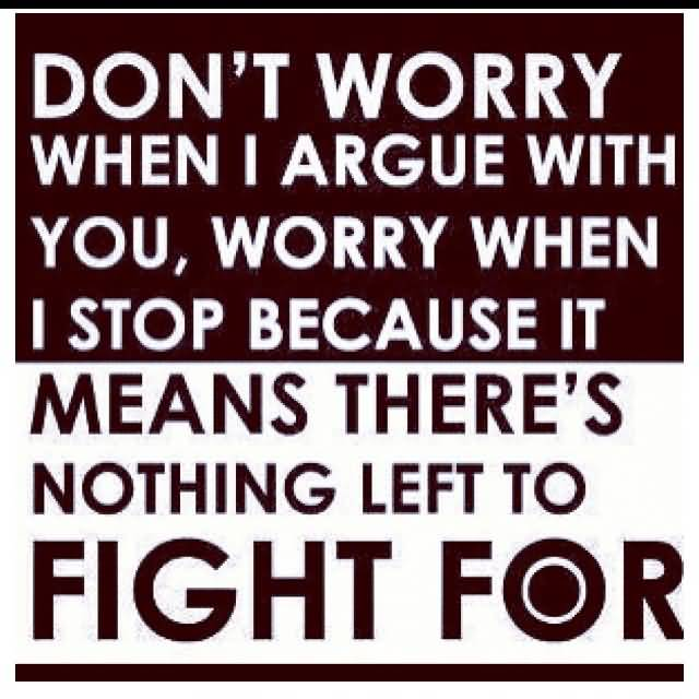 So Done Sayings Don't worry when i argue with you worry when i stop because it means