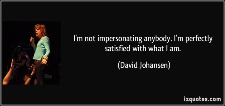 So Done Sayings I'm not impersonating anybody i'm perfectly satisfied with what i am David Johansen