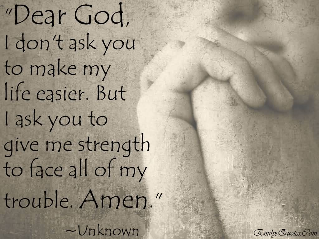God Quotes Strength Quotes Dear God I Don't Ask You To Make My Life Easier