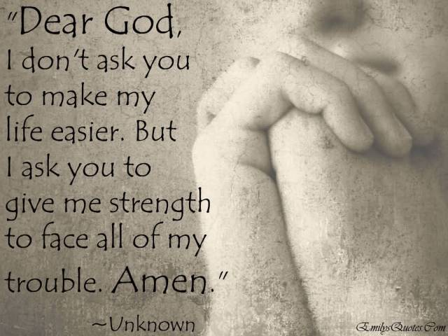 Strength Quotes Dear God I Don't Ask You To Make My Life Easier. But I Ask You To Give Me Strength