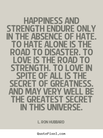 Strength Quotes Happiness And Strength Endure Only In The Absence Of Hate To Hate Alone Is The Road