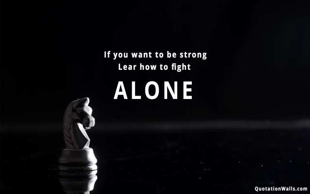 Strength Quotes If You Want To Be Strong Lear How To Fight Alone