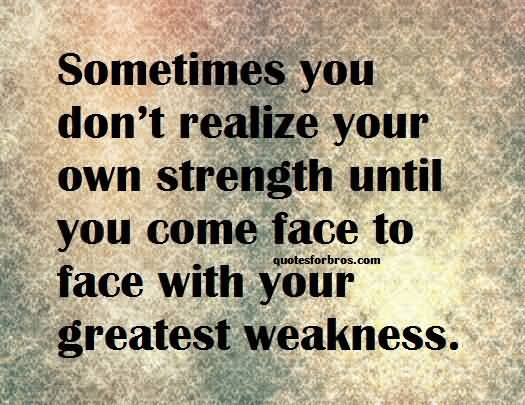 Strength Quotes Sometimes You Don't Realize Your Own Strength Until You Come Face To Face With Your Greatest Weakness