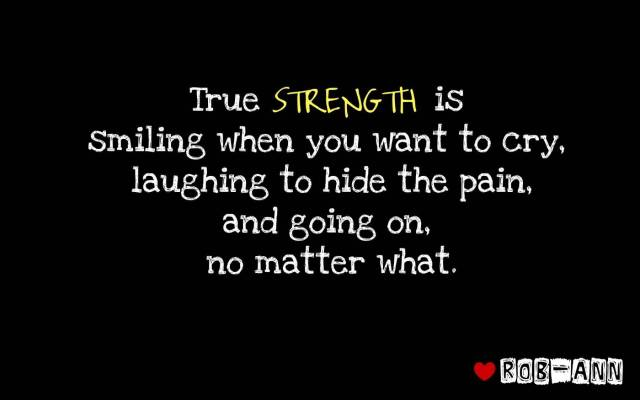 Strength Quotes True Strength Is Smiling When You Want To Cry Laughing To Hide The Pain And Going On No Matter What
