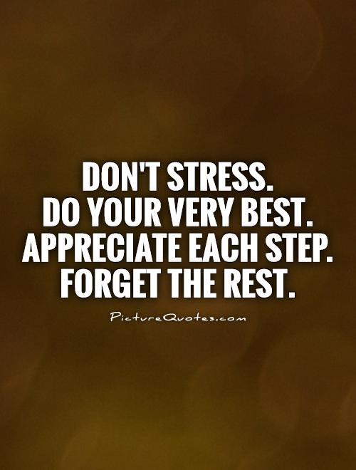 Stress Quotes don't stress. do your very best. appreciate each step.
