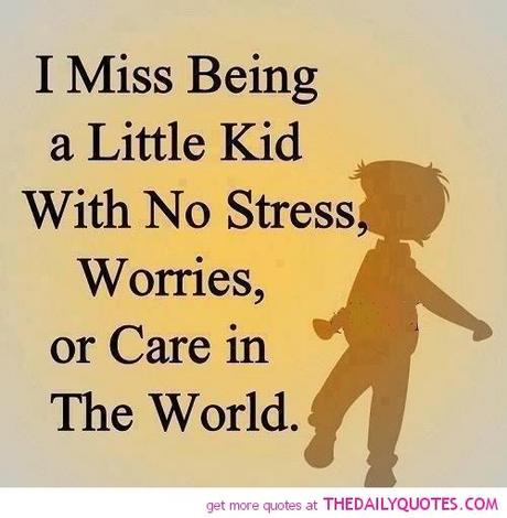 Stress Quotes i miss being a little kid with no stress worries, or care in the world..