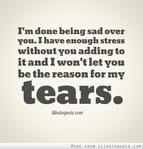Stress Quotes i'm done being sad over you. i have enough stress without you adding to it and i won't let you be the reason for my tears.